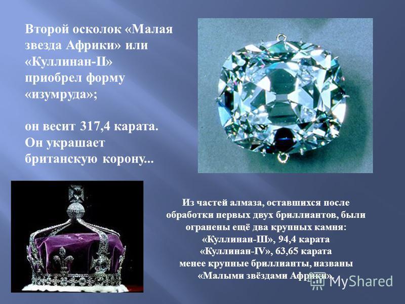 Второй осколок « Малая звезда Африки » или « Куллинан -II» приобрел форму « изумруда »; он весит 317,4 карата. Он украшает британскую корону... Из частей алмаза, оставшихся после обработки первых двух бриллиантов, были огранены ещё два крупных камня