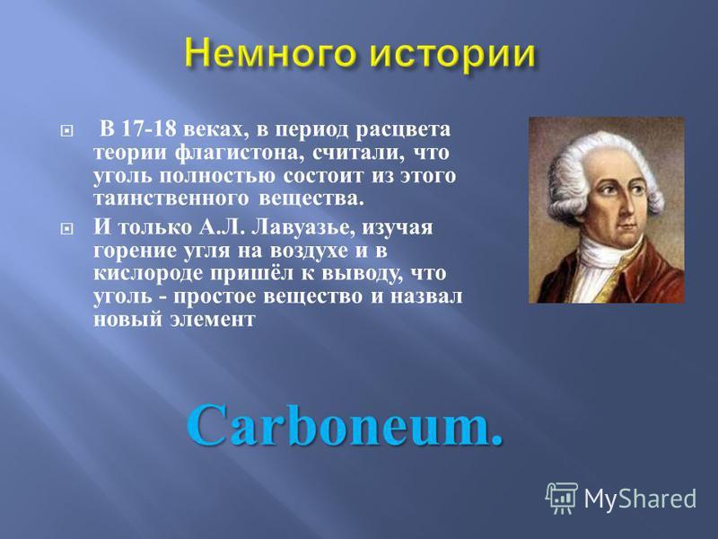 В 17-18 веках, в период расцвета теории флогистона, считали, что уголь полностью состоит из этого таинственного вещества. И только А. Л. Лавуазье, изучая горение угля на воздухе и в кислороде пришёл к выводу, что уголь - простое вещество и назвал нов