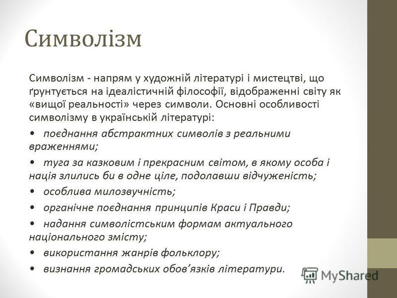 Символізм Символізм - напрям у художній літературі і мистецтві, що ґрунтується на ідеалістичній філософії, відображенні світу як «вищої реальності» через символи. Основні особливості символізму в українській літературі: поєднання абстрактних символів