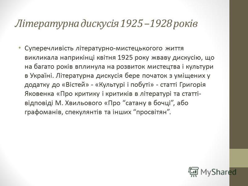 Літературна дискусія 1925 –1928 років Суперечливість літературно-мистецькогого життя викликала наприкінці квітня 1925 року жваву дискусію, що на багато років вплинула на розвиток мистецтва і культури в Україні. Літературна дискусія бере початок з умі
