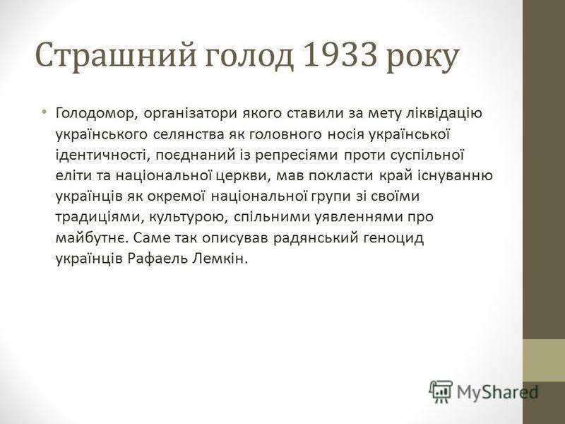 Страшний голод 1933 року Голодомор, організатори якого ставили за мету ліквідацію українського селянства як головного носія української ідентичності, поєднаний із репресіями проти суспільної еліти та національної церкви, мав покласти край існуванню у