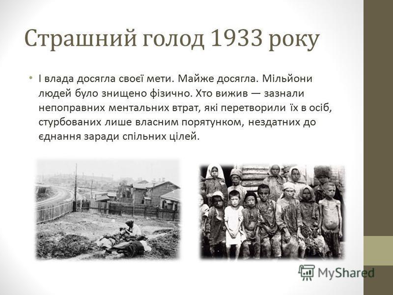 Страшний голод 1933 року І влада досягла своєї мети. Майже досягла. Мільйони людей було знищено фізично. Хто вижив зазнали непоправних ментальних втрат, які перетворили їх в осіб, стурбованих лише власним порятунком, нездатних до єднання заради спіль