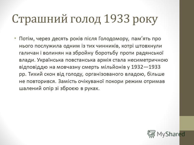 Страшний голод 1933 року Потім, через десять років після Голодомору, память про нього послужила одним із тих чинників, котрі штовхнули галичан і волинян на збройну боротьбу проти радянської влади. Українська повстанська армія стала несиметричною відп