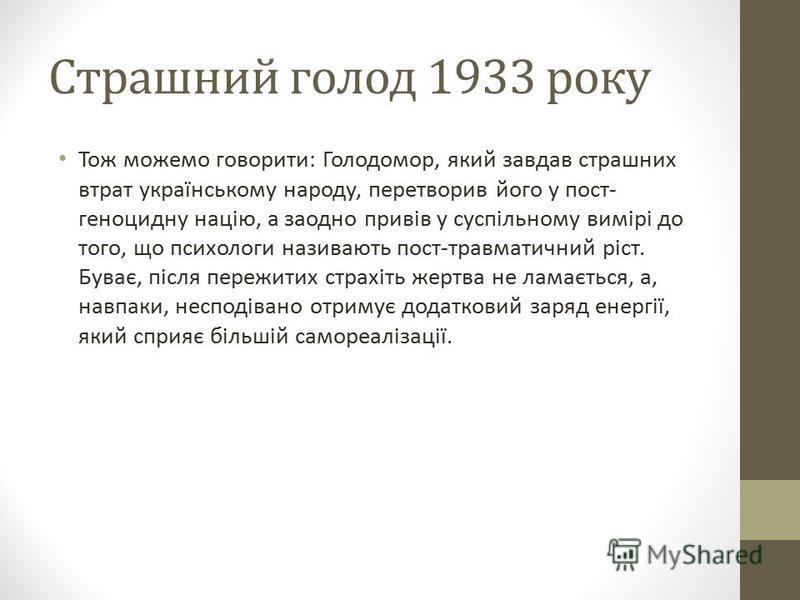 Страшний голод 1933 року Тож можемо говорити: Голодомор, який завдав страшних втрат українському народу, перетворив його у пост- геноцидну націю, а заодно привів у суспільному вимірі до того, що психологи називають пост-травматичний ріст. Буває, післ