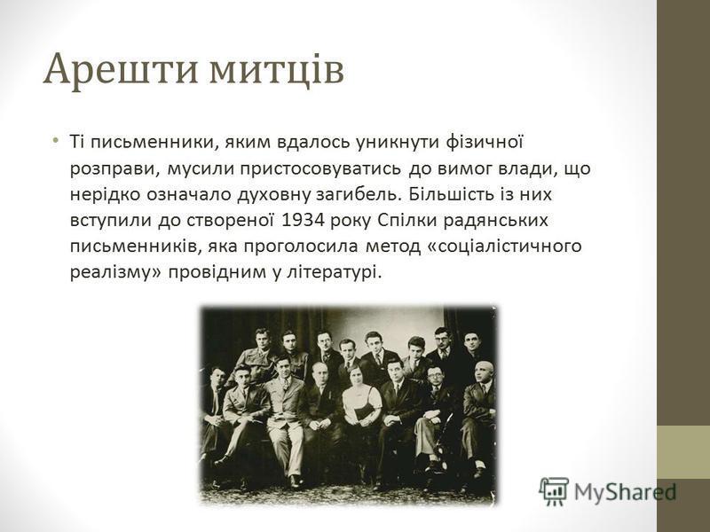 Арешти митців Ті письменники, яким вдалось уникнути фізичної розправи, мусили пристосовуватись до вимог влади, що нерідко означало духовну загибель. Більшість із них вступили до створеної 1934 року Спілки радянських письменників, яка проголосила мето