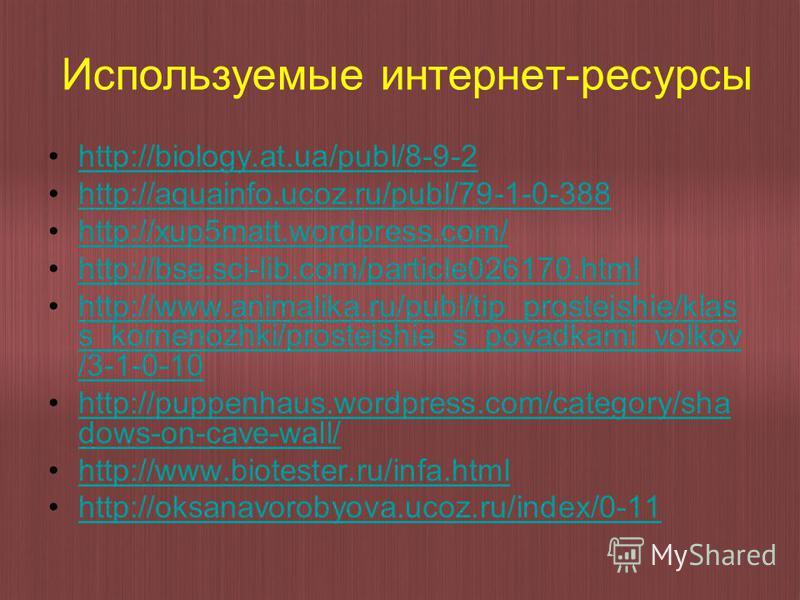 Используемые интернет-ресурсы http://biology.at.ua/publ/8-9-2 http://aquainfo.ucoz.ru/publ/79-1-0-388 http://xup5matt.wordpress.com/ http://bse.sci-lib.com/particle026170. html http://www.animalika.ru/publ/tip_prostejshie/klas s_kornenozhki/prostejsh