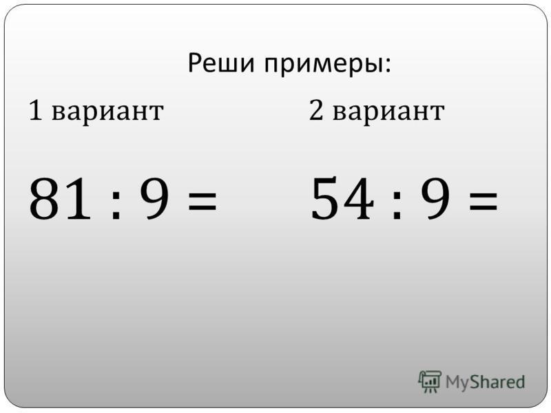 Реши примеры : 1 вариант 81 : 9 = 2 вариант 54 : 9 =