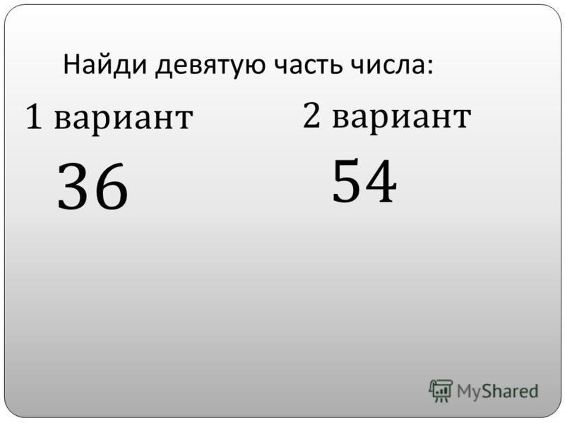 Найди девятую часть числа : 1 вариант 36 2 вариант 54
