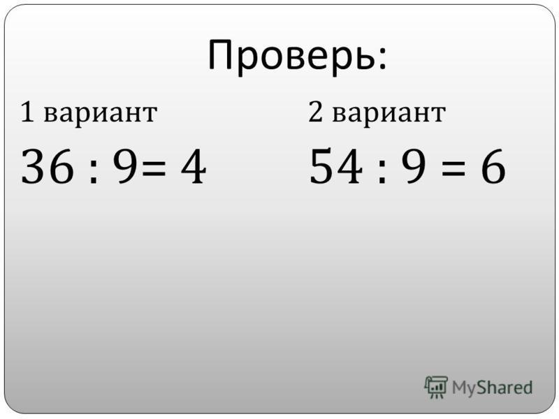 Проверь : 1 вариант 36 : 9= 4 2 вариант 54 : 9 = 6
