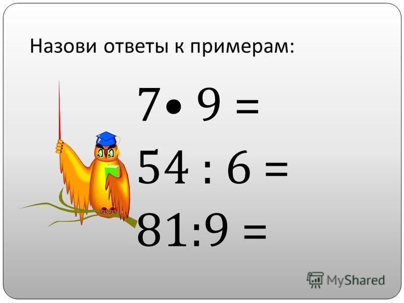 Назови ответы к примерам : 7 9 = 54 : 6 = 81:9 =