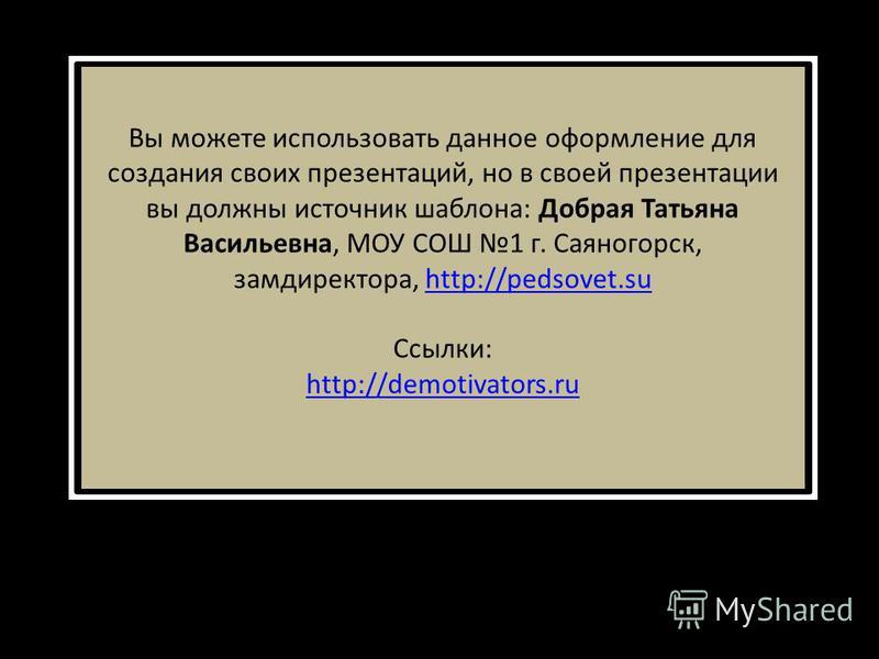 Вы можете использовать данное оформление для создания своих презентаций, но в своей презентации вы должны источник шаблона: Добрая Татьяна Васильевна, МОУ СОШ 1 г. Саяногорск, замдиректора, http://pedsovet.suhttp://pedsovet.su Ссылки: http://demotiva