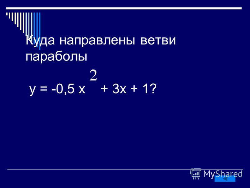Куда направлены ветви параболы у = -0,5 х + 3 х + 1?