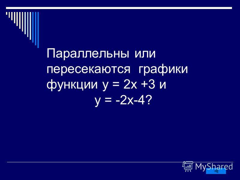 Параллельны или пересекаются графики функции у = 2 х +3 и у = -2 х-4?