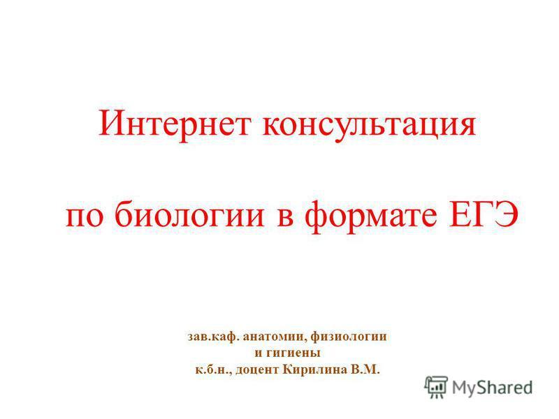 Интернет консультация по биологии в формате ЕГЭ зав.каф. анатомии, физиологии и гигиены к.б.н., доцент Кирилина В.М.