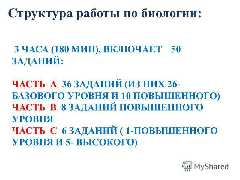 3 ЧАСА (180 МИН), ВКЛЮЧАЕТ 50 ЗАДАНИЙ: ЧАСТЬ А 36 ЗАДАНИЙ (ИЗ НИХ 26- БАЗОВОГО УРОВНЯ И 10 ПОВЫШЕННОГО) ЧАСТЬ В 8 ЗАДАНИЙ ПОВЫШЕННОГО УРОВНЯ ЧАСТЬ С 6 ЗАДАНИЙ ( 1-ПОВЫШЕННОГО УРОВНЯ И 5- ВЫСОКОГО) Структура работы по биологии: