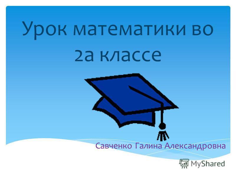 Урок математики во 2 а классе Савченко Галина Александровна