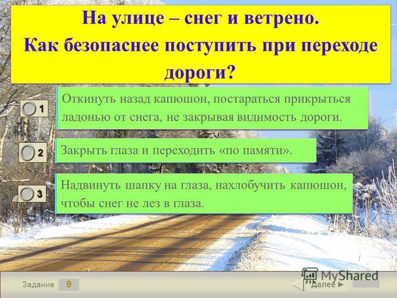 9 Задание На улице – снег и ветрено. Как безопаснее поступить при переходе дороги? Откинуть назад капюшон, постараться прикрыться ладонью от снега, не закрывая видимость дороги. Закрыть глаза и переходить «по памяти». Надвинуть шапку на глаза, нахлоб