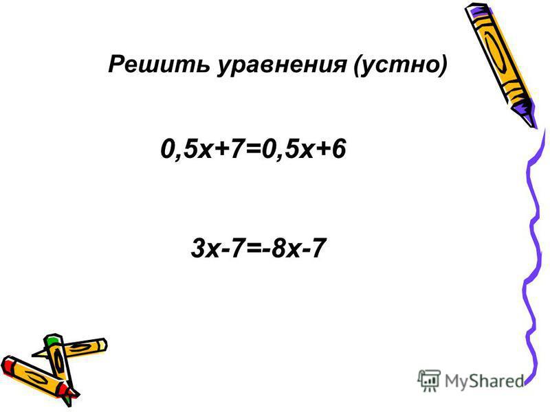 Решить уравнения (устно) 3 х-7=-8 х-7 0,5 х+7=0,5 х+6