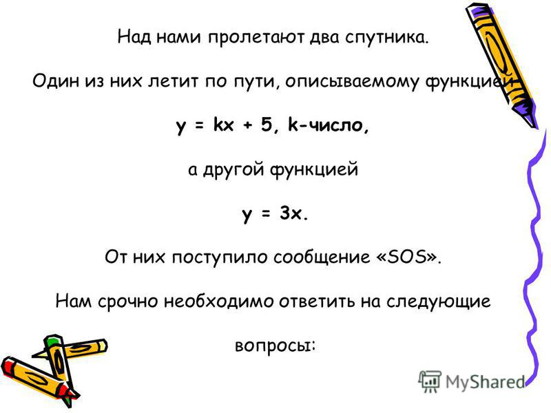 Над нами пролетают два спутника. Один из них летит по пути, описываемому функцией y = kx + 5, k-число, а другой функцией у = 3 х. От них поступило сообщение «SOS». Нам срочно необходимо ответить на следующие вопросы: