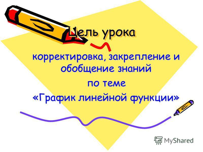 Цель урока корректировка, закрепление и обобщение знаний по теме «График линейной функции»