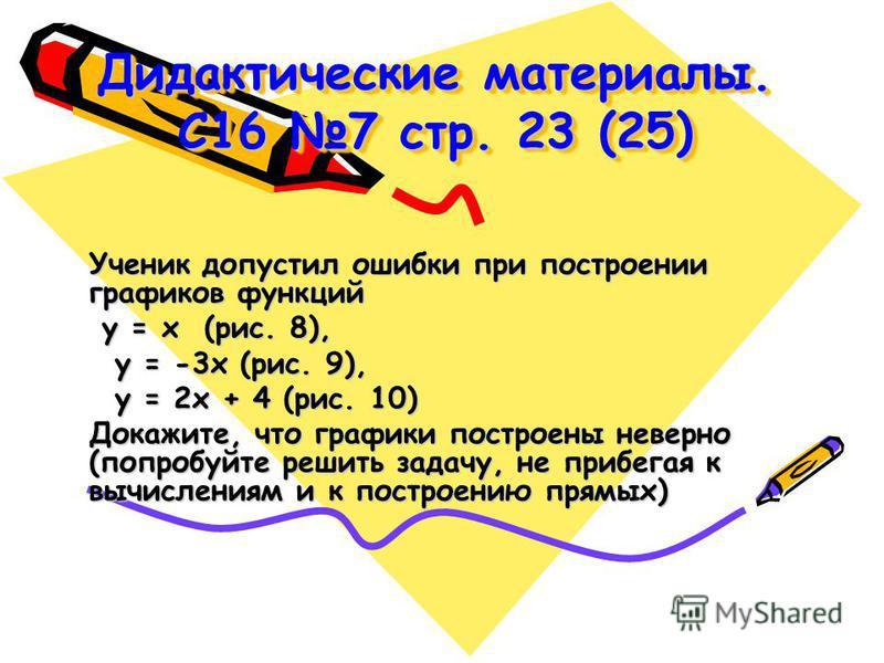 Дидактические материалы. С16 7 стр. 23 (25) Ученик допустил ошибки при построении графиков функций у = х (рис. 8), у = х (рис. 8), у = -3 х (рис. 9), у = -3 х (рис. 9), у = 2 х + 4 (рис. 10) у = 2 х + 4 (рис. 10) Докажите, что графики построены невер