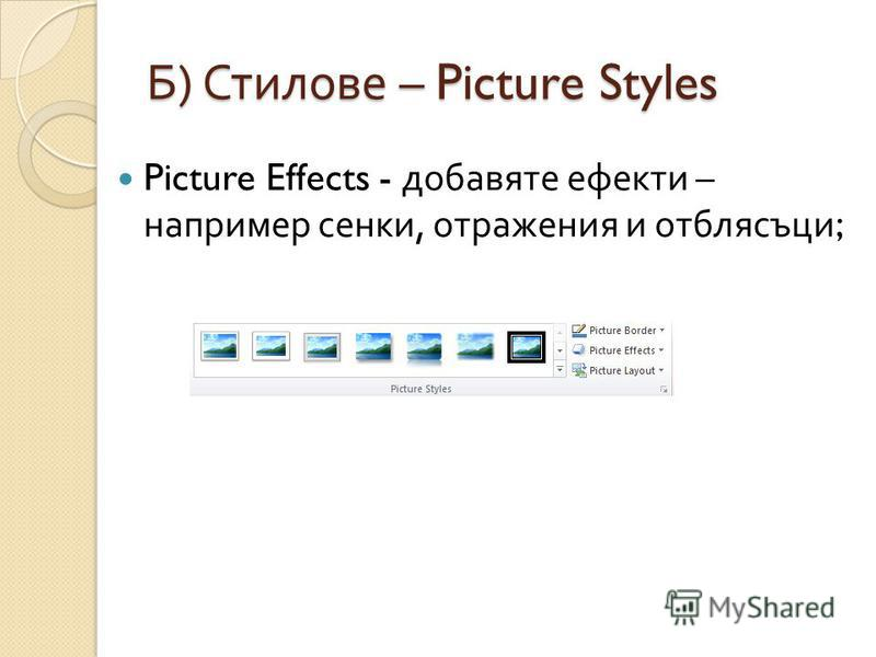 Б ) Стилове – Picture Styles Picture Effects - добавяте ефекти – например сенки, отражения и отблясъци ;