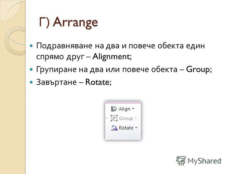 Г ) Arrange Подравняване на два и повече обекта един спрямо друг – Alignment; Групиране на два или повече обекта – Group; Завъртане – Rotate;