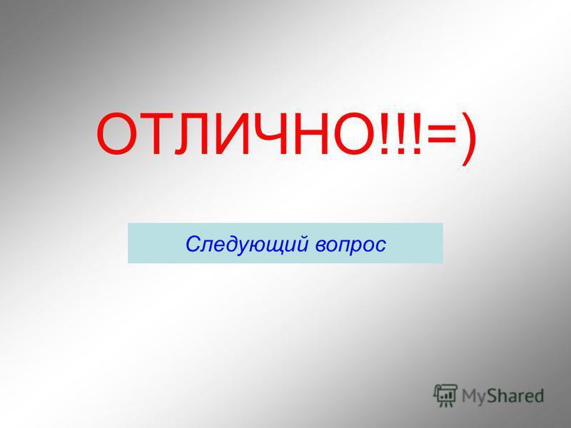 ОТЛИЧНО!!!=) Следующий вопрос
