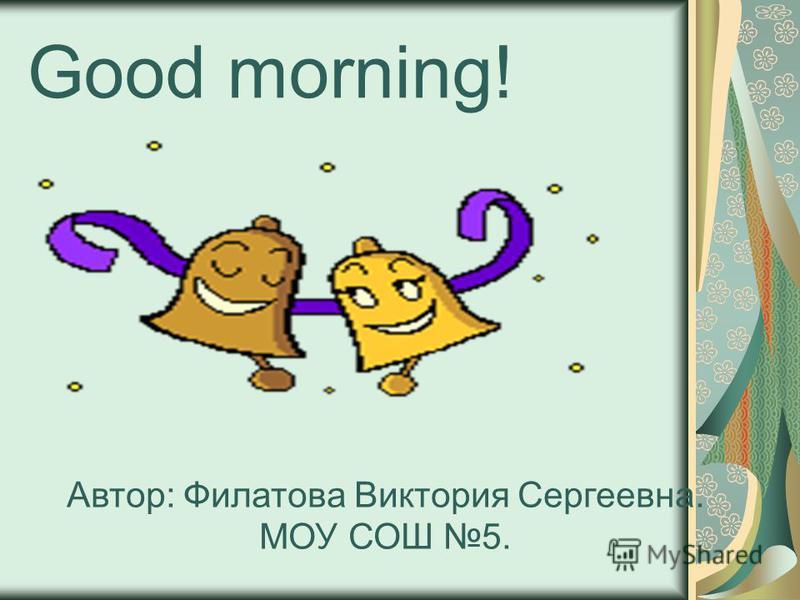 Good morning! Автор: Филатова Виктория Сергеевна. МОУ СОШ 5.
