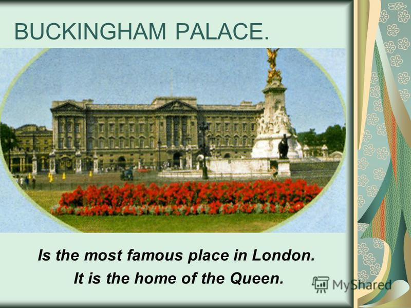 BUCKINGHAM PALACE. Is the most famous place in London. It is the home of the Queen.