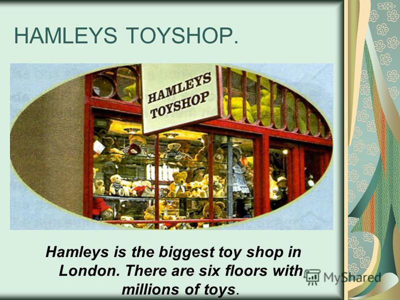 HAMLEYS TOYSHOP. Hamleys is the biggest toy shop in London. There are six floors with millions of toys.