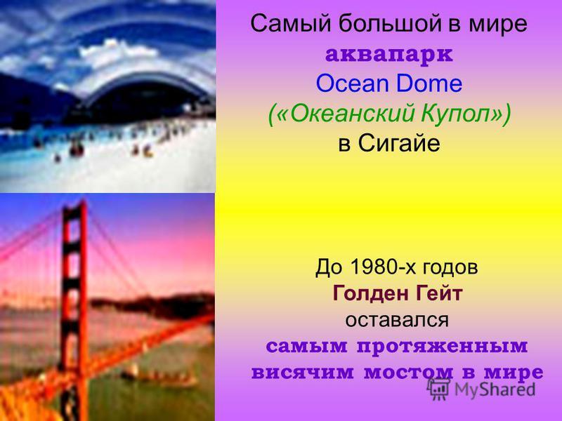 Самый большой в мире аквапарк Ocean Dome («Океанский Купол») в Сигайе До 1980-х годов Голден Гейт оставался самым протяженным висячим мостом в мире