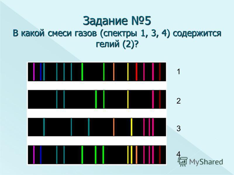Задание 5 В какой смеси газов (спектры 1, 3, 4) содержится гелий (2)? 1 2 3 4
