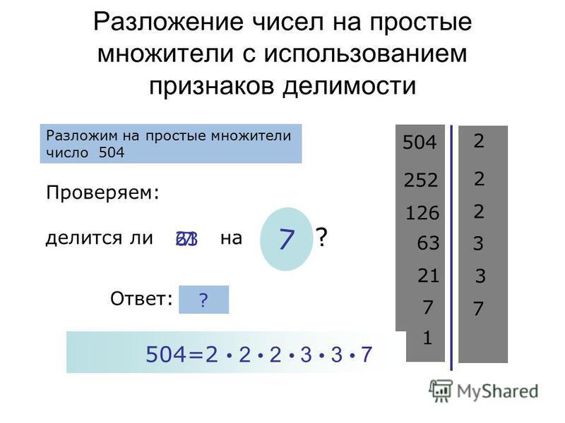 Разложение чисел на простые множители с использованием признаков делимости 504 Проверяем: делится ли на ? 2 Разложим на простые множители число 504 Ответ: 252 2 126 63 2 нет 3 да ? 3 21 3 7 7 7 7 1 504=2 2 2 3 3 7