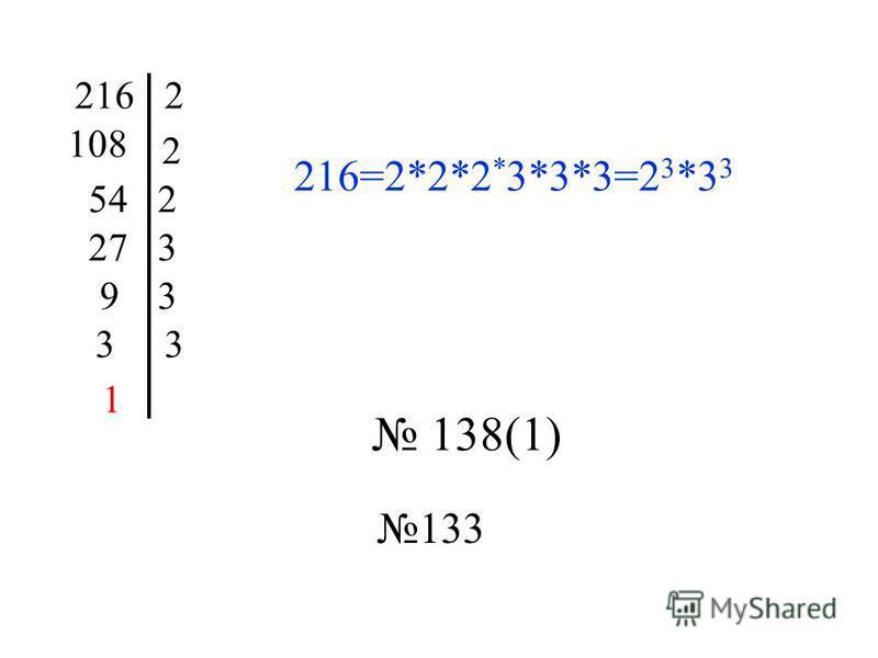 2162 108 2 542 273 93 33 1 216=2*2*2 * 3*3*3=2 3 *3 3 138(1) 133