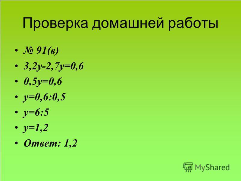 Проверка домашней работы 91(в) 3,2 у-2,7 у=0,6 0,5 у=0,6 у=0,6:0,5 у=6:5 у=1,2 Ответ: 1,2