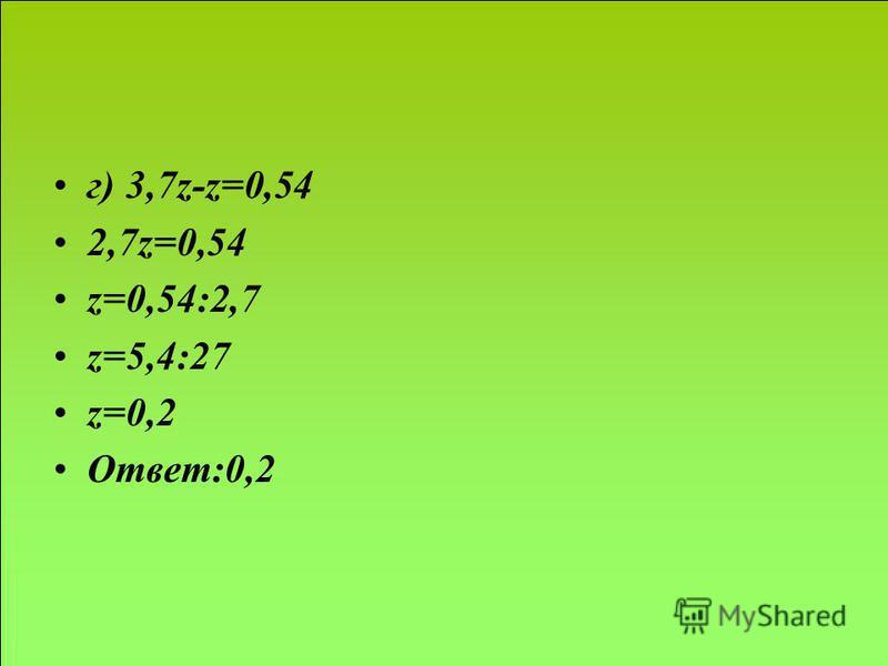 г) 3,7z-z=0,54 2,7z=0,54 z=0,54:2,7 z=5,4:27 z=0,2 Ответ:0,2