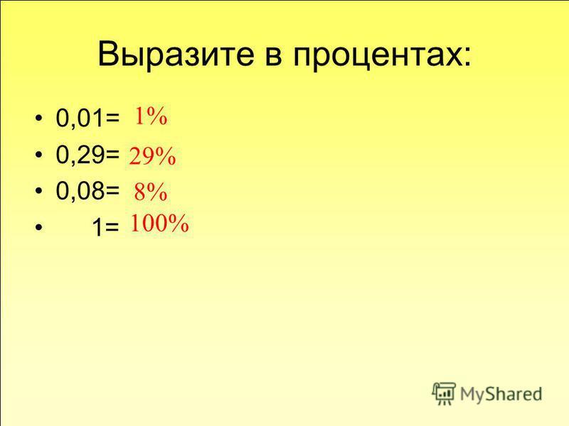 Выразите в процентах: 0,01= 0,29= 0,08= 1= 1% 29% 8% 100%