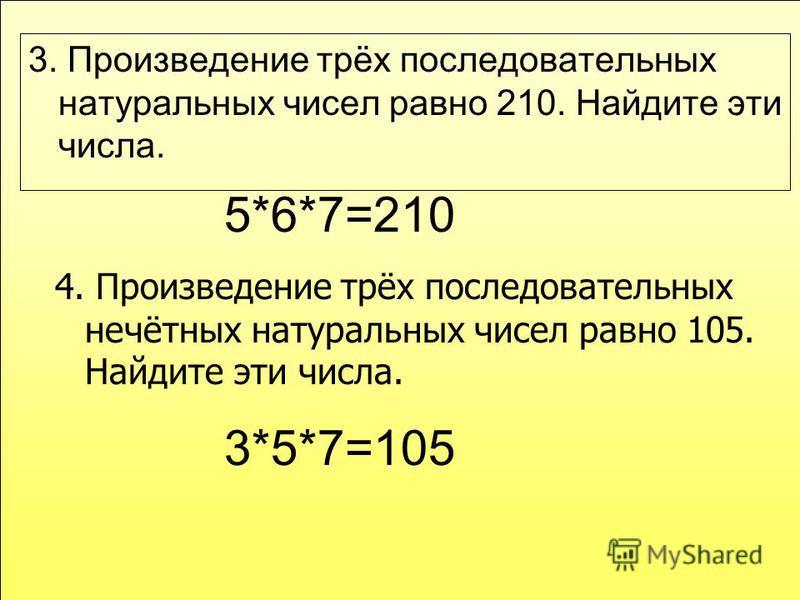 3. Произведение трёх последовательных натуральных чисел равно 210. Найдите эти числа. 5*6*7=210 4. Произведение трёх последовательных нечётных натуральных чисел равно 105. Найдите эти числа. 3*5*7=105
