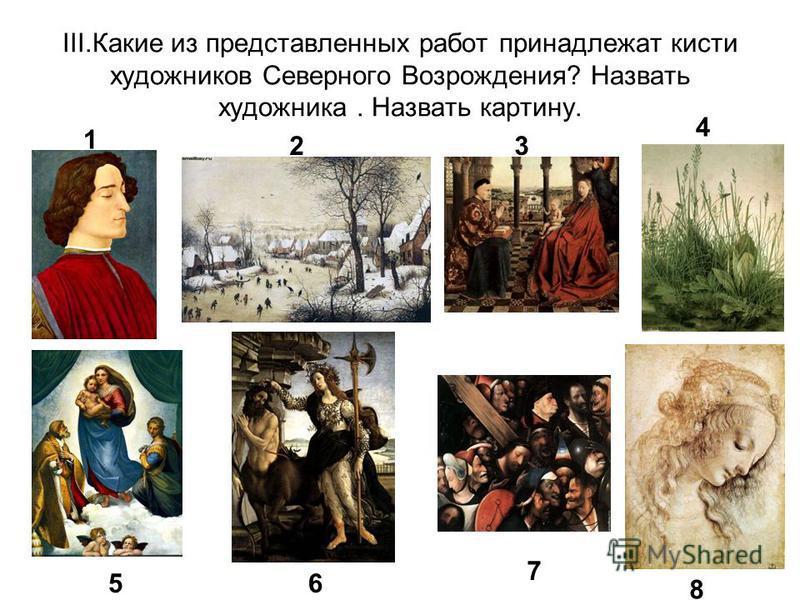 III.Какие из представленных работ принадлежат кисти художников Северного Возрождения? Назвать художника. Назвать картину. 1 23 4 56 7 8