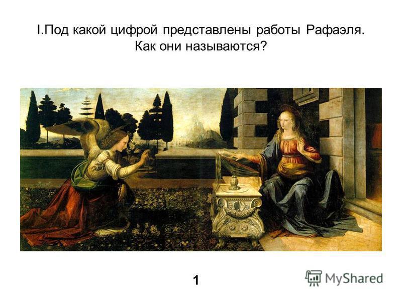 I.Под какой цифрой представлены работы Рафаэля. Как они называются? 1