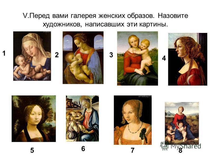 V.Перед вами галерея женских образов. Назовите художников, написавших эти картины. 1 23 4 5 6 78