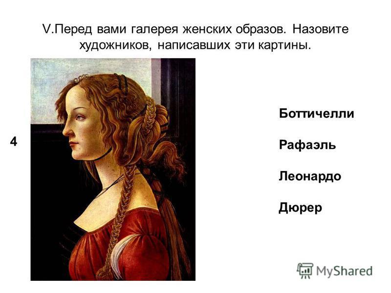 V.Перед вами галерея женских образов. Назовите художников, написавших эти картины. 4 Боттичелли Рафаэль Леонардо Дюрер