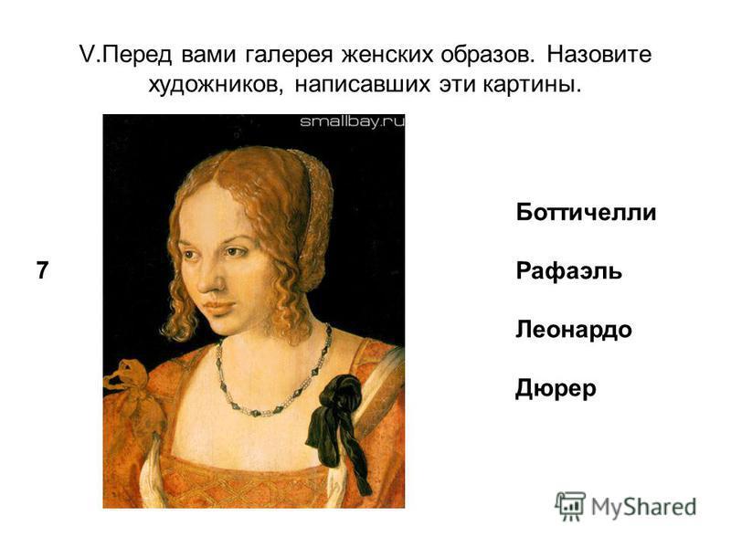 V.Перед вами галерея женских образов. Назовите художников, написавших эти картины. 7 Боттичелли Рафаэль Леонардо Дюрер