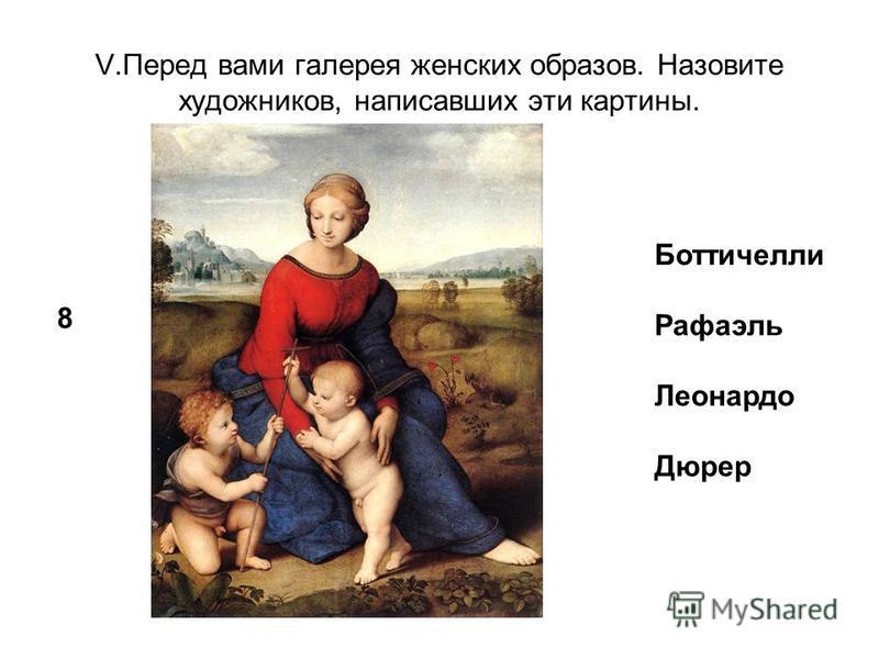 V.Перед вами галерея женских образов. Назовите художников, написавших эти картины. 8 Боттичелли Рафаэль Леонардо Дюрер
