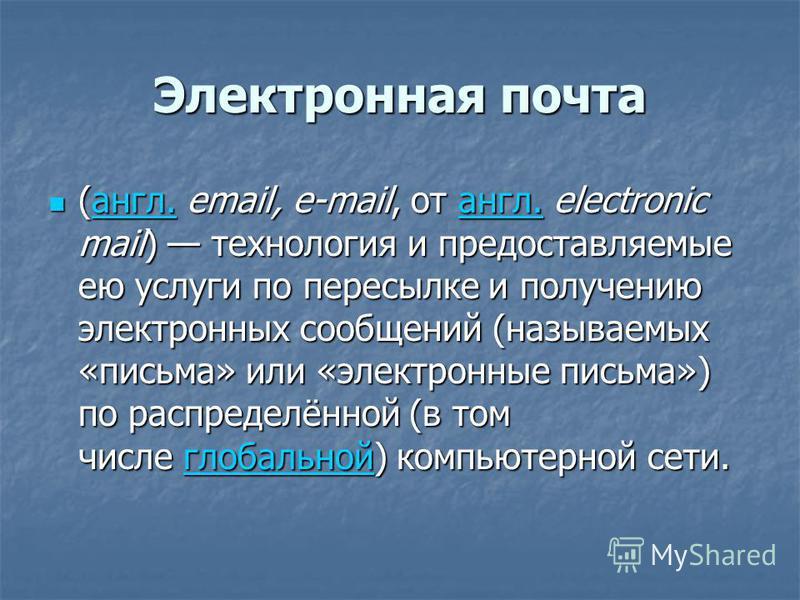 Электронная почта (англ. email, e-mail, от англ. electronic mail) технология и предоставляемые ею услуги по пересылке и получению электронных сообщений (называемых «письма» или «электронные письма») по распределённой (в том числе глобальной) компьюте