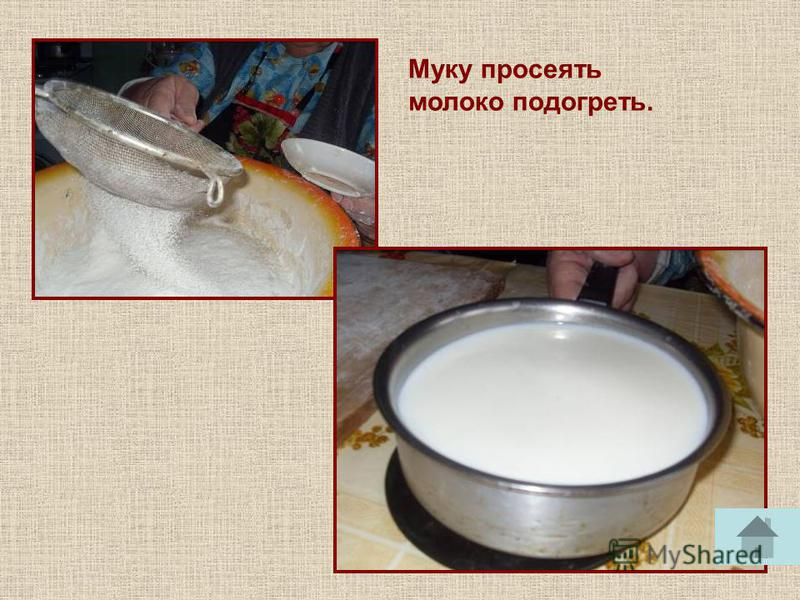 Муку просеять молоко подогреть.
