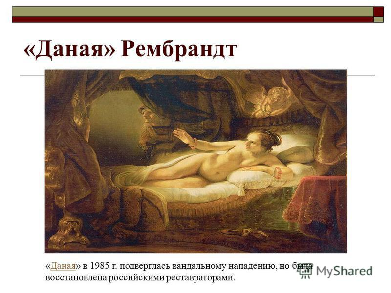 «Даная» Рембрандт «Даная» в 1985 г. подверглась вандальному нападению, но была восстановлена российскими реставраторами.Даная