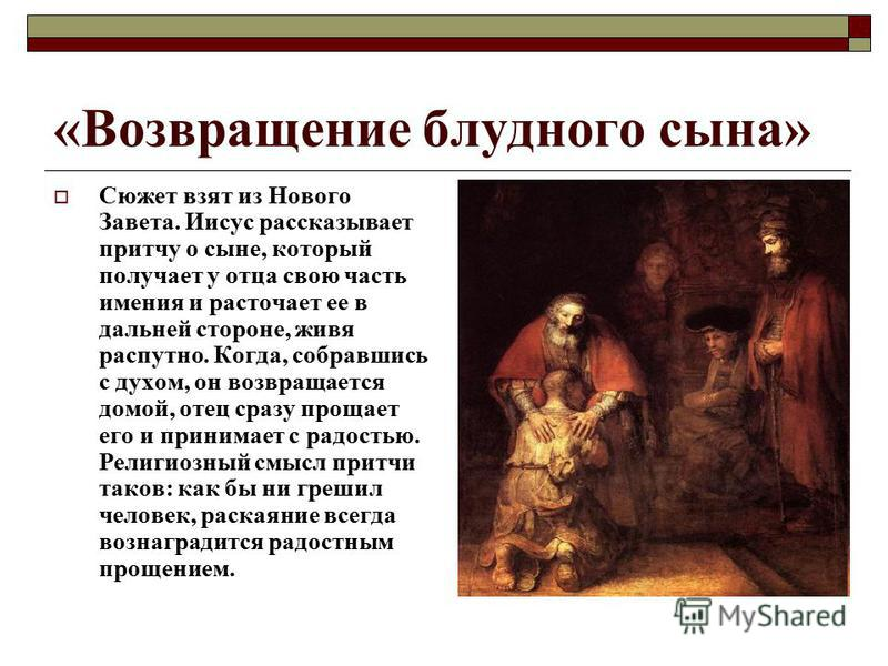 «Возвращение блудного сына» Сюжет взят из Нового Завета. Иисус рассказывает притчу о сыне, который получает у отца свою часть имения и расточает ее в дальней стороне, живя распутно. Когда, собравшись с духом, он возвращается домой, отец сразу прощает