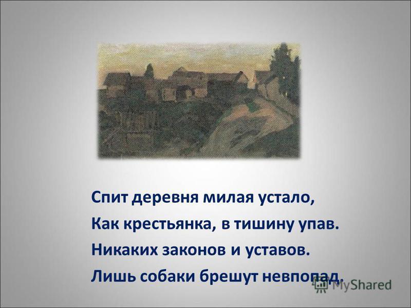 Спит деревня милая устало, Как крестьянка, в тишину упав. Никаких законов и уставов. Лишь собаки брешут невпопад.